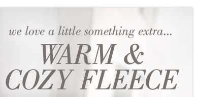 we love a little something extra... | Warm & Cozy Fleece