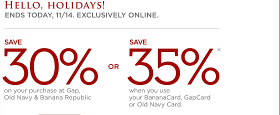 HELLO HOLIDAYS! ENDS TODAY, 11/14. EXCLUSIVELY ONLINE. SAVE 30% ON YOUR PURCHASE AT GAP, OLD NAVY & BANANA REPUBLIC. OR SAVE 35%* WHEN YOU USE YOUR BANANACARD, GAPCARD, OR OLD NAVY CARD.
