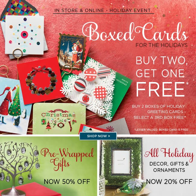 Shop & Save In Store -   Holiday Boxed Cards  Buy Two, Select A Third FREE*   Pre-Wrapped Gifts  Now 50% Off   All Holiday  Decor, Gifts & Ornaments  Now 20% Off   *Lesser valued boxed card is free.