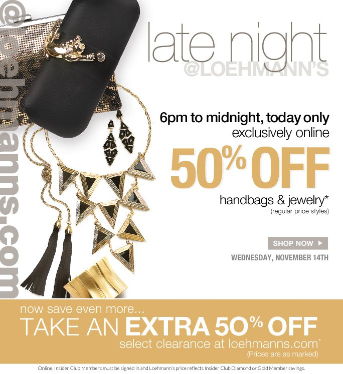 @loehmanns.com  Late night @loehmanns.com  6pm to midnight, today only Exclusively online  50% off  handbags & jewelry* (regular price styles)  Shop now wednesday, november 14th  Now save even more… Take an extra 50% off Select clearance at loehmanns.com* (prices are as marked)  Online, Insider Club Members must be signed in and Loehmann's price reflects Insider Club Diamond or Gold Member savings.