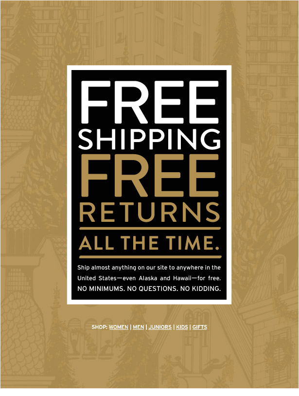 FREE SHIPPING. FREE RETURNS. ALL THE TIME. Ship almost anything on our site to anywhere in the United States--even Alaska and Hawaii--for free. NO MINIMUMS. NO QUESTIONS. NO KIDDING.
