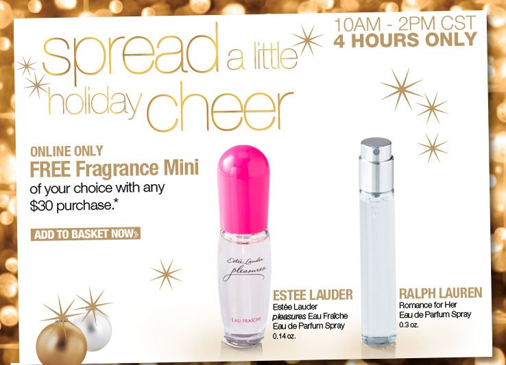 Online Only! 4 Hours Only - 10AM-2PM CST. Free Fragrance Mini of your choice with any $30 ONLINE purchase. One per customer. While quantities last. Add to Basket Now.