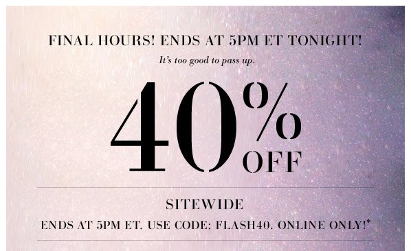 Today only! Don't miss out on this one. Prepare for all of your holiday outings and gifting with our styles for the season! 40%OFF SITEWIDE - 5 HOURS ONLY! 12-5PM ET. Use Code:  FLASH40. Online Only!*