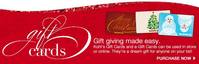 Gift giving made easy. Kohl's Gift Cards and e-Gift Cards can be used in store or online. They're a dream gift for anyone on your list! Purchase now.