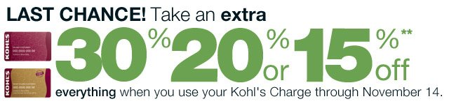 LAST CHANCE! Take an EXTRA 30% 20% or 15% Off everything  when you use your Kohl's Charge through November 14.