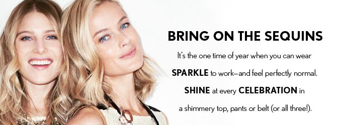 NEW ARRIVALS  BRING ON THE SEQUINS It's the one time of year when you can wear SPARKLE to work – and feel perfectly normal.  SHINE at every CELEBRATION in  a shimmery top, pants or belt (or all three!).