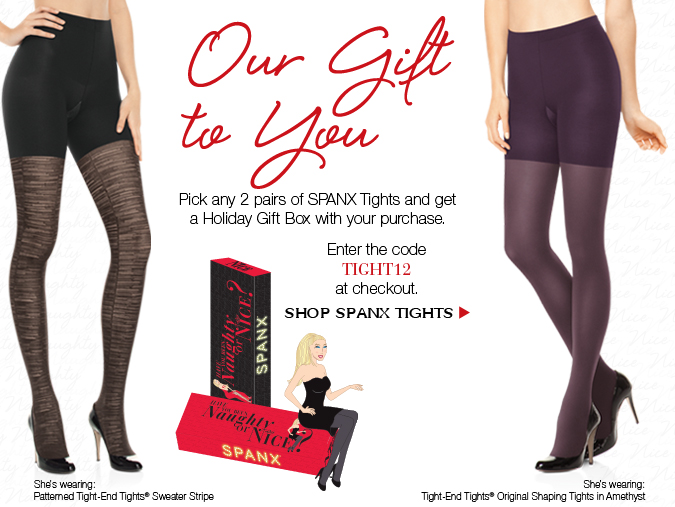 Our gift to you! Pick any 2 pairs of SPANX Tights and get a Holiday Gift Box with your purchase.  Enter the code TIGHT12 at checkout. Shop SPANX Tights!
