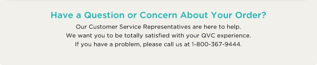 Have a Question or Concern About Your Order? Our Customer Service Representatives are here to help. We want you to be totally satisfied with your QVC experience. If you have a problem, please call us at 1-800-367-9444.