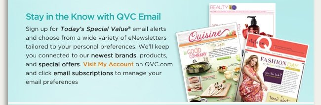 Stay in the Know with QVC Email Sign up for Today's Special Value® email alerts and choose from a wide variety of eNewsletters tailored to your personal preferences. We'll keep you connected to our newest brands, products, and special offers. Visit My Account on QVC.com and click email subscriptions to manage your email preferences.