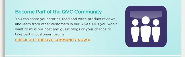 Check out the QVC Community You can share your stories, read and write product reviews, and learn from other customers in our Q&As. Plus you won't want to miss our host and guest blogs or your chance to take part in customer forums. Check out the QVC Community now