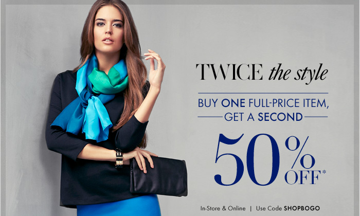 TWICE the style  Buy ONE Full–Price Item, Get A SECOND  50% Off*  In–Store & Online Use Code SHOPBOGO