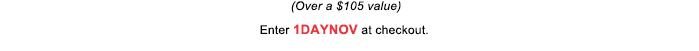 (Over a $105 value) | Enter 1DAYNOV at checkout.