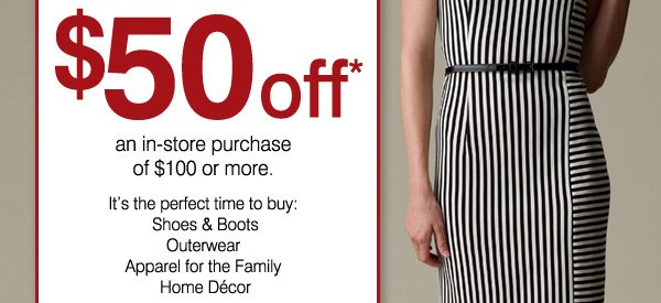 FINAL HOURS. exclusively for you! ENDS THURSDAY, NOV 15. $50 off* an in-store purchase of $100 or more. It's the perfect time to buy: Shoes & Boots, Outerwear, Apparel for the Family, Home Décor. PRINT COUPON.