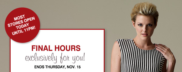 MOST STORES OPEN TODAY  UNTIL 11PM. FINAL HOURS. exclusively for you! ENDS THURSDAY, NOV 15
