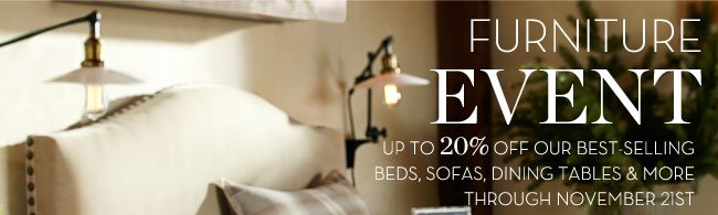 FURNITURE EVENT - UP TO 20% OFF OUR BEST-SELLING BEDS, SOFAS, DINING TABLES & MORE THROUGH NOVEMBER 21ST