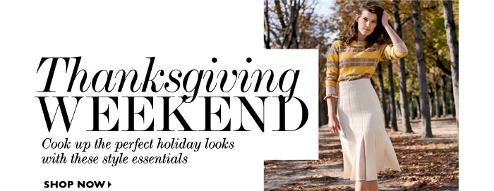 THANKSGIVING WEEKEND Cook up the perfect holiday looks with these style essentials. SHOP NOW