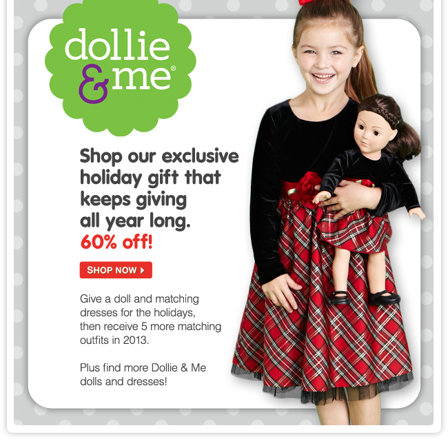 Dollie & Me - Shop our exclusive holiday gift that keeps giving all year long. 60% off! Give a doll and matching dresses for the holidays, then receive 5 more matching outfits in 2013. Plus find more Dollie & Me dolls and dresses.