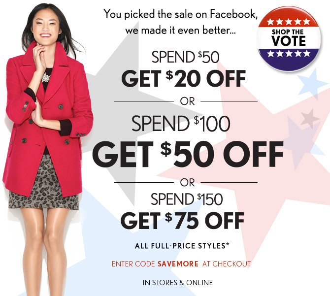 You picked the  sale on Facebook,  we made it even better...  SPEND $50 GET $20 OFF OR SPEND $100 GET $50 OFF OR  SPEND $150 GET $75 OFF ALL FULL–PRICE STYLES*  ENTER CODE SAVEMORE AT CHECKOUT  IN STORES & ONLINE