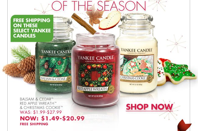 YANKEE CANDLE® 25% OFF on these Fragrances of the Month  'TIS THE SCENTS OF THE SEASON  FREE SHIPPING ON THESE SELECT YANKEE CANDLES  BALSAM & CEDAR™ RED APPLE WREATH™ & CHRISTMAS COOKIE™ WAS $1.99-$27.99 NOW: $1.49-$20.99 FREE SHIPPING  SHOP NOW