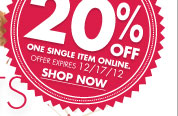 DON'T FORGET EXLUSIVE OFFER FOR THIS EMAIL ADDRESS ONLY 20% OFF ONE SINGLE ITEM ONLINE. OFFER EXPIRES 12/17/12 SHOP NOW