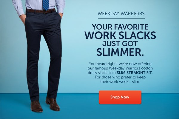 Your favorite work slacks just got slimmer.