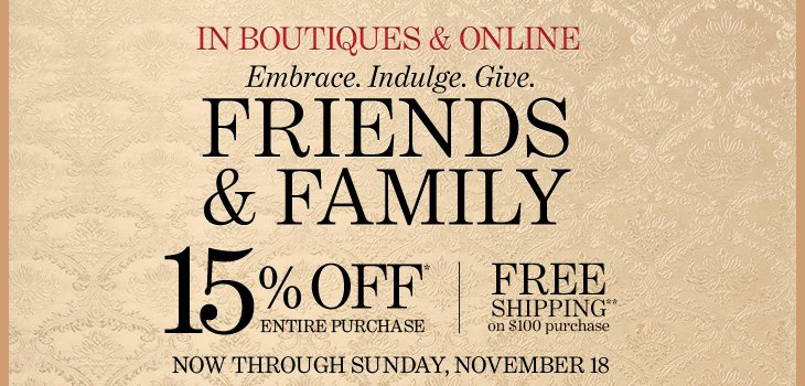 FRIENDS & FAMILY  IN BOUTIQUES & ONLINE    Embrace. Indulge. Give.  15% OFF* ENTIRE PURCHASE  FREE SHIPPING** ON $100 PURCHASE    Now through Sunday, November 18  Use code 14221