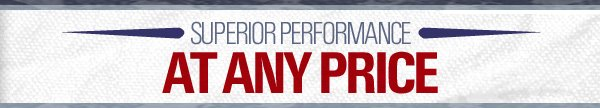 SUPERIOR PERFORMANCE AT ANY PRICE.