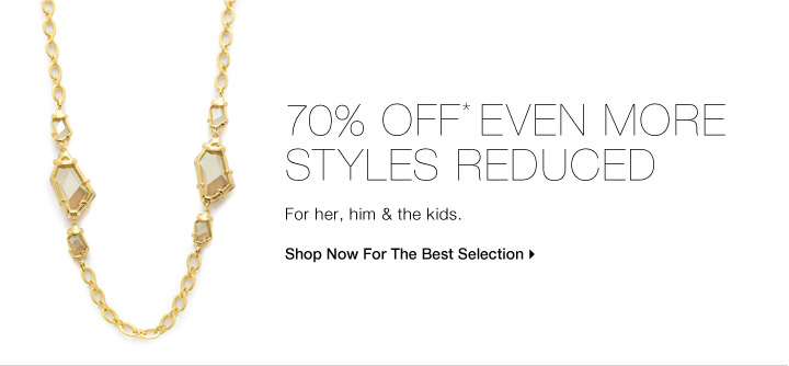70% OFF* EVEN MORE STYLES REDUCED