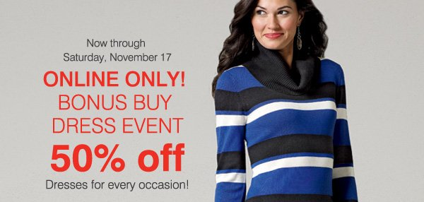 Now through Saturday, November 17. ONLINE ONLY! BONUS BUY DRESS EVENT 50% off Dresses for every occasion!