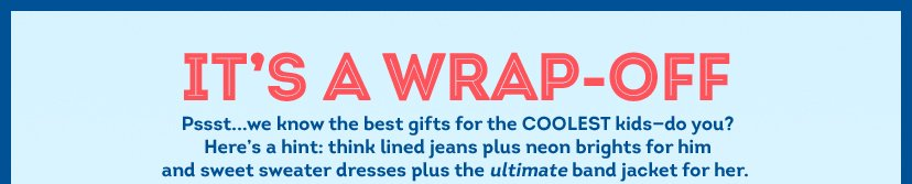 IT'S A WRAP-OFF - Pssst...we know the best gifts for the COOLEST kids-do you? Here's a hint: think lined jeans plus neon brights for him and sweet sweater dresses plus the ultimate band jacket for her.