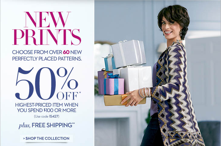 NEW PRINTS Choose from over 60 new perfectly placed patterns.  50% OFF* Highest-Priced Item When you Spend $100 or More (Use code 15427)  Plus, FREE SHIPPING**  SHOP THE COLLECTION