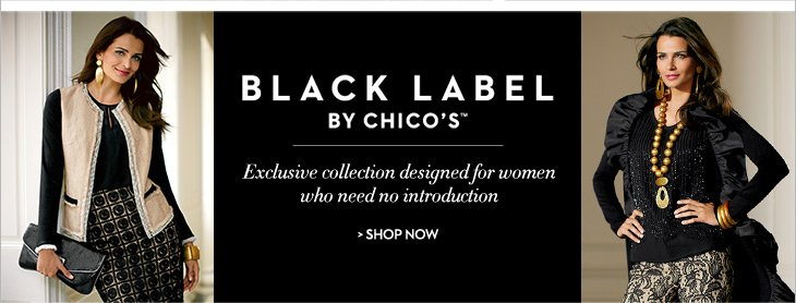 Black Label by Chico's™Exclusive collection designed for  women who need no introduction.  SHOP NOW