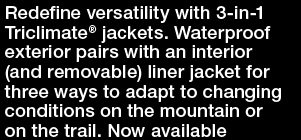 Redefine versatility with 3-in-1 Triclimate® jackets. Waterproof exterior pairs with an interior (and removable) liner jacket for three ways to adapt to changing conditions on the mountain or on the trail. Now available