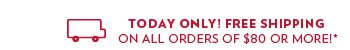 Today only, free shipping on all orders of $80 or more!