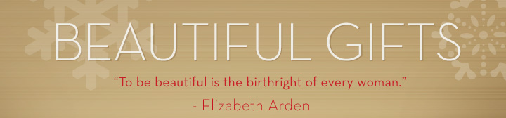 """BEAUTIFUL GIFTS. To be beautiful is the birthright of every woman.""  - Elizabeth Arden"