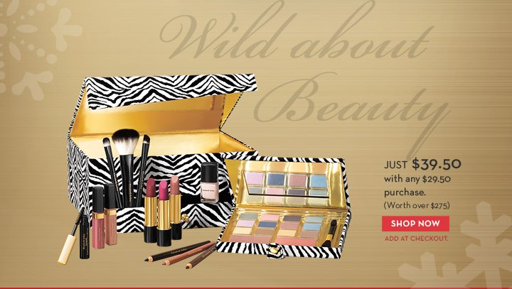 Wild about Beauty. Just $39.50 with any $29.50 purchase. (Worth over $275). SHOP NOW. ADD AT CHECKOUT.