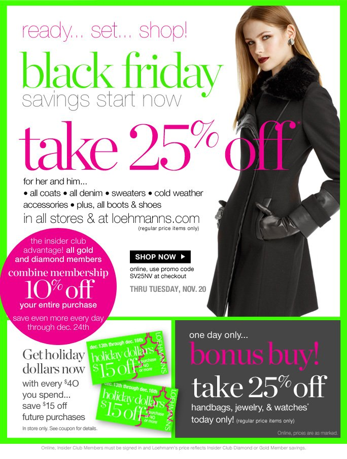 always free shipping  on all orders over $1OO*     Ready… set… shop… black Friday savings start now   take 25% off* for her and him... • all coats • all denim • sweaters • cold weather accessories • plus, all boots & shoes in all stores & at loehmanns.com               (regular price items only)   Shop now   online, use promo code SV25NV at checkout    thru tuesday, nov. 20   the insider club  advantage! all gold and diamond members combine membership 1O% off your entire purchase save even more every day through dec. 24th   Get holiday dollars now with every $4O you spend... save $15 off future purchases In store only. See coupon for details.   one day only... bonus buy!     take 25% off handbags, jewelry, & watches* today only! (regular price items only)   Online, prices are as marked.   Online, Insider Club Members must be signed in and Loehmann's price reflects Insider Club Diamond or Gold Member savings.