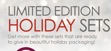 Limited Edition Holiday Sets Get more with these sets that are ready to give in beautiful holiday packaging!