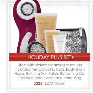 Holiday Plus Set > Filled with deluxe cleansing essentials including the Clarisonic PLUS, Body Brush HEad, Refining Skin Polish, Refreshing Gel Cleanser, and Black Lace Barrel Bag $225 ($270 Value)