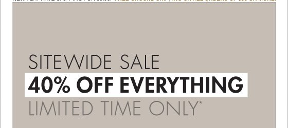 SITEWIDE SALE 40% OFF EVERYTHING LIMITED TIME ONLY* (PROMOTION ENDS 11.19.12 AT 11:59 PM/PT. NOT VALID ON PREVIOUS PURCHASES. PROMOTION EXCLUDES FRAGRANCE, UNDERWEAR, SALE AND HOME COLLECTION PRODUCT.)