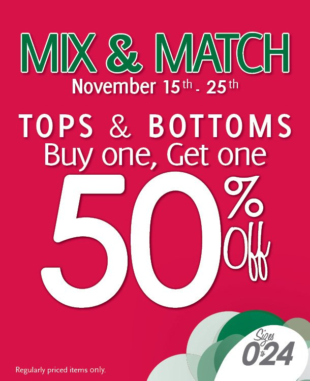 Mix & Match - November 15th - 25th.  Tops & Bottoms, Buy one, Get one 50% Off! Regularly priced items only.  Sizes 0 to 24
