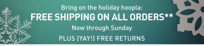 Bring on the holiday hoopla: FREE SHIPPING ON ALL ORDERS** Today through Sunday PLUS (YAY!) FREE RETURNS