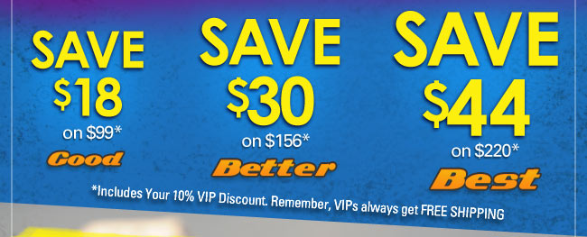 Save $18 on $99*. Save $30 on $156*. Save $44 on $220*. Includes your 10% VIP Discount.