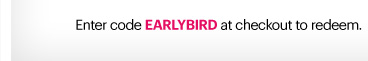Enter code: EARLYBRID at checkout to redeem.*
