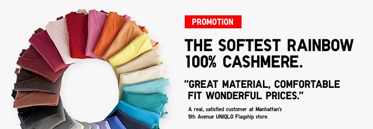 THE SOFTEST RAINBOW 100% CASHMERE. GREAT MATERIAL, COMFORTABLE FIT WONDERFUL PRICES. A real, satisfied customer at Manhattan's 5th Avenue UNIQLO Flagship store.