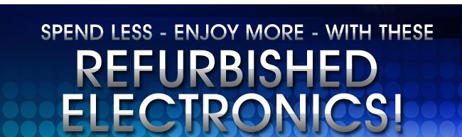 SPEND LESS - ENJOY MORE - WITH THESE RECERTIFIED ELECTRONICS!