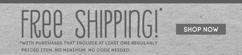 free shipping*with purchases that include at least onregularly priced item. no minimum. no codeneeded. SHOP NOW