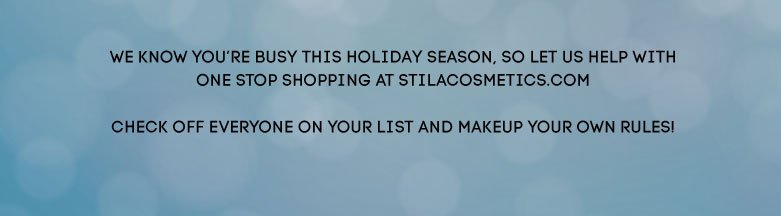 We know you'rebusy this holiday season, so let us help withOne stop shopping at StilaCosmetics.com checkoff everyone on your list and makeup your ownrules!
