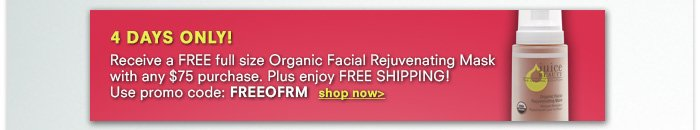 4 DAYS ONLY! FREE full size Organic Facial Rejuvenating Mask with $75 purchase! Code: FREEOFRM
