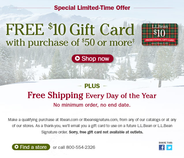 Special Limited-Time Offer. Free $10 gift card with purchase of $50 or more. Details below. Plus, FREE SHIPPING Every Day of the Year. No minimum order, no end date. Make a qualifying purchase at llbean.com or llbeansignature.com, from any of our catalogs or at any of our stores. As a thank-you, we'll email you a gift card to use on a future L.L.Bean or L.L.Bean Signature order. Sorry, free gift card not available at outlets. Share This.